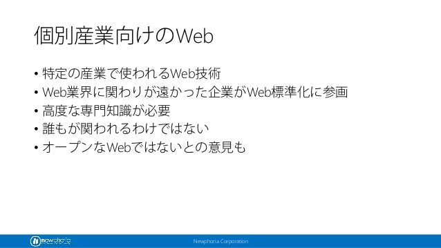 Newphoria Corporation 個別産業向けのWeb • 特定の産業で使われるWeb技術 • Web業界に関わりが遠かった企業がWeb標準化に参画 • 高度な専門知識が必要 • 誰もが関われるわけではない • オープンなWebではな...