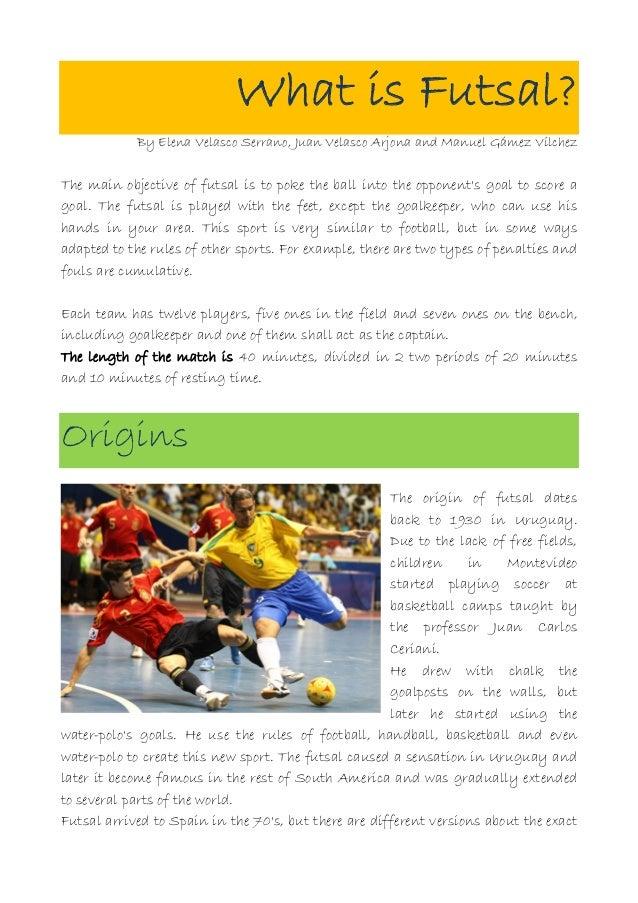What is Futsal?            By Elena Velasco Serrano, Juan Velasco Arjona and Manuel Gámez VílchezThe main objective of fut...