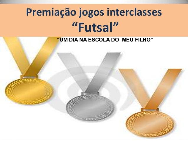"""Premiação jogos interclasses""""Futsal""""""""UM DIA NA ESCOLA DO MEU FILHO"""""""