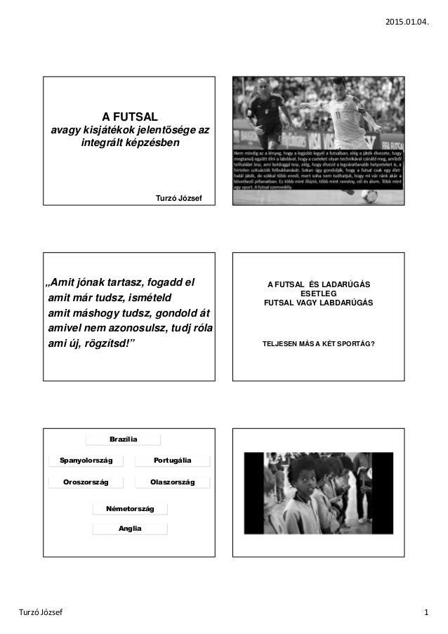 """2015.01.04. Turzó József 1 A FUTSAL avagy kisjátékok jelentősége az integrált képzésben Turzó József """"Amit jónak tartasz, ..."""