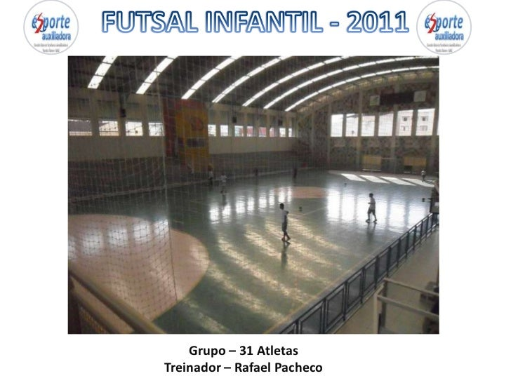 FUTSAL INFANTIL - 2011<br />Grupo – 31 Atletas<br />Treinador – Rafael Pacheco<br />