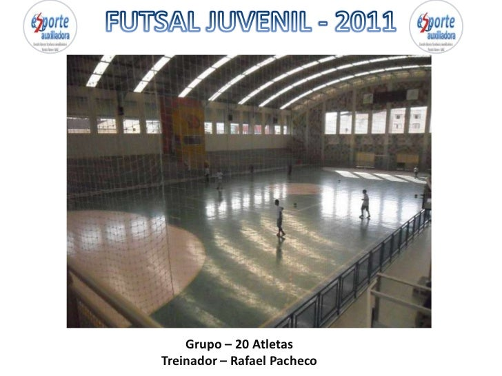 FUTSAL JUVENIL - 2011<br />Grupo – 20 Atletas<br />Treinador – Rafael Pacheco<br />