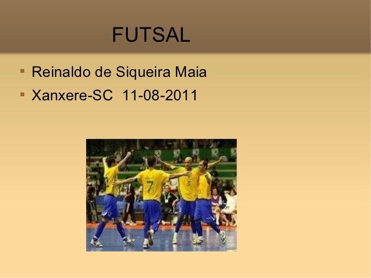 <ul><li>Reinaldo de Siqueira Maia </li></ul><ul><li>Xanxere-SC  11-08-2011 </li></ul>FUTSAL