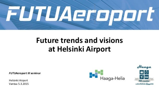 Future trends and visions at Helsinki Airport FUTUAeroport III seminar Helsinki Airport Vantaa 5.3.2015