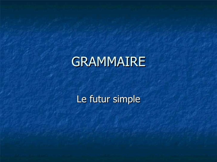GRAMMAIRE Le futur simple