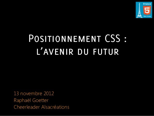 Positionnement CSS :       l'avenir du futur13 novembre 2012Raphaël GoetterCheerleader Alsacréations