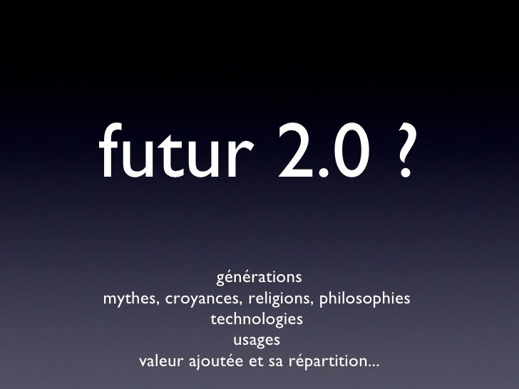 futur 2.0 ? <ul><li>générations </li></ul><ul><li>mythes, croyances, religions, philosophies  </li></ul><ul><li>technologi...