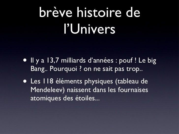 brève histoire de l'Univers <ul><li>Il y a 13,7 milliards d'années : pouf ! Le big Bang.. Pourquoi ? on ne sait pas trop.....