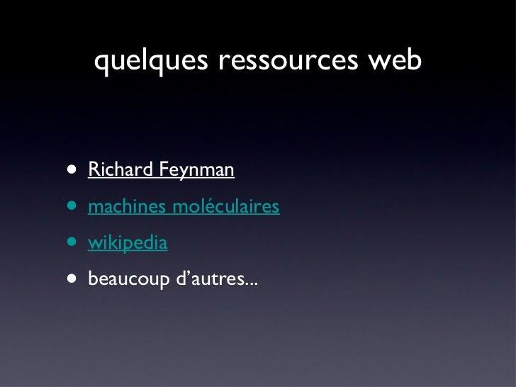 quelques ressources web <ul><li>Richard Feynman </li></ul><ul><li>machines moléculaires </li></ul><ul><li>wikipedia </li><...