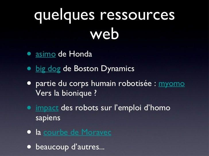 quelques ressources web <ul><li>asimo  de Honda </li></ul><ul><li>big dog  de Boston Dynamics </li></ul><ul><li>partie du ...