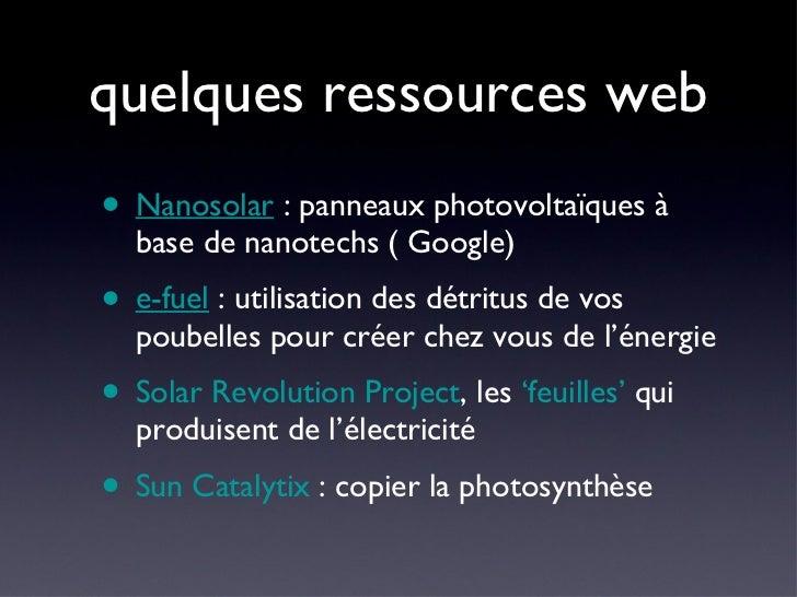 quelques ressources web <ul><li>Nanosolar  : panneaux photovoltaïques à base de nanotechs ( Google) </li></ul><ul><li>e-fu...