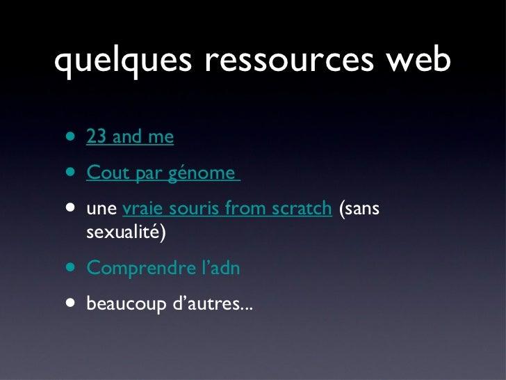 quelques ressources web <ul><li>23 and me </li></ul><ul><li>Cout par génome   </li></ul><ul><li>une  vraie souris from scr...