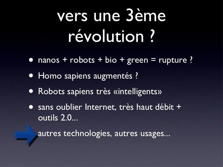 vers une 3ème révolution ? <ul><li>nanos + robots + bio + green = rupture ? </li></ul><ul><li>Homo sapiens augmentés ? </l...