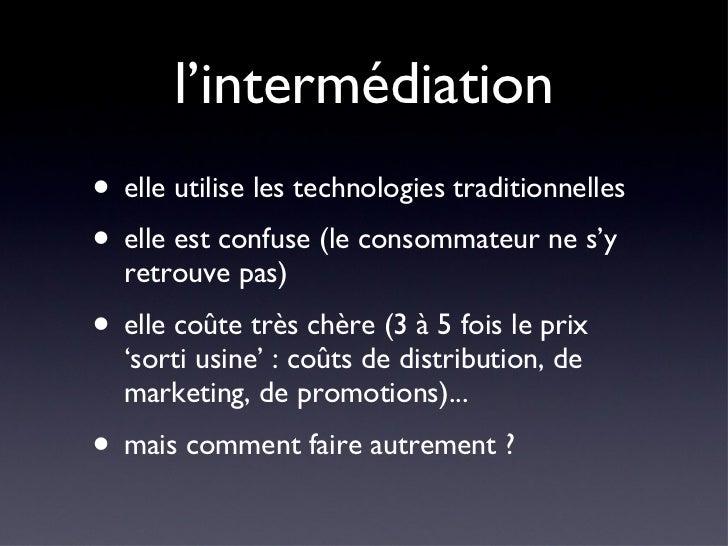 l'intermédiation <ul><li>elle utilise les technologies traditionnelles </li></ul><ul><li>elle est confuse (le consommateur...