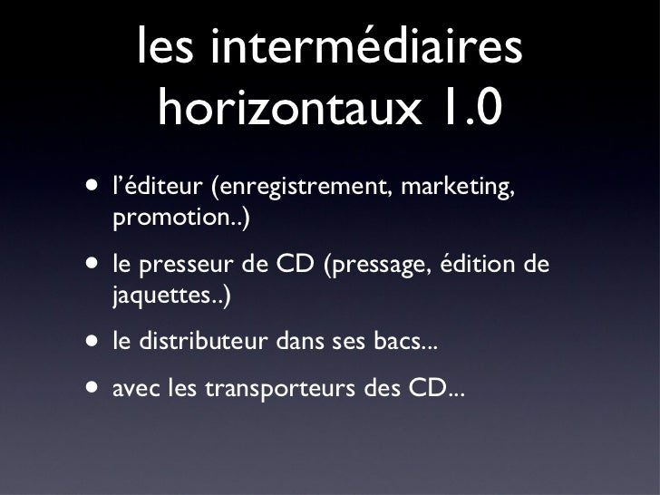 les intermédiaires horizontaux 1.0 <ul><li>l'éditeur (enregistrement, marketing, promotion..) </li></ul><ul><li>le presseu...