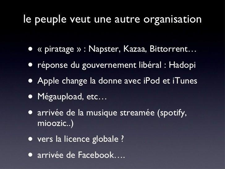 le peuple veut une autre organisation <ul><li>«piratage» : Napster, Kazaa, Bittorrent… </li></ul><ul><li>réponse du gouv...