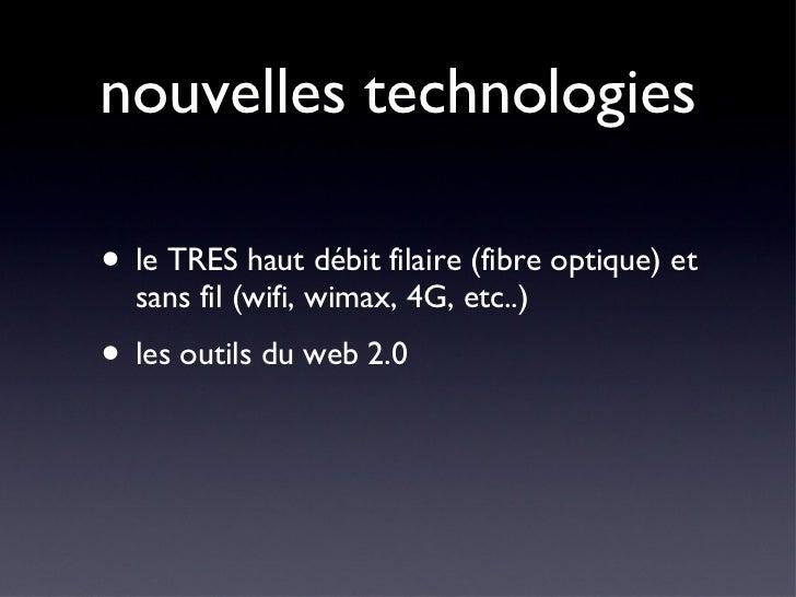 nouvelles technologies <ul><li>le TRES haut débit filaire (fibre optique) et sans fil (wifi, wimax, 4G, etc..) </li></ul><...
