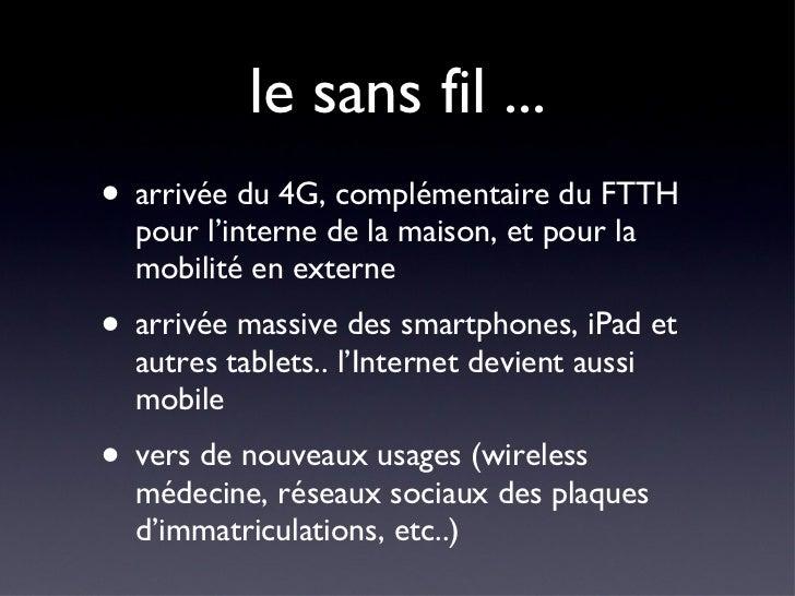 le sans fil ... <ul><li>arrivée du 4G, complémentaire du FTTH pour l'interne de la maison, et pour la mobilité en externe ...