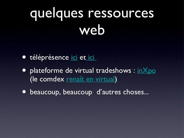 quelques ressources web <ul><li>téléprésence  ici  et  ici  </li></ul><ul><li>plateforme de virtual tradeshows :  inXpo  (...