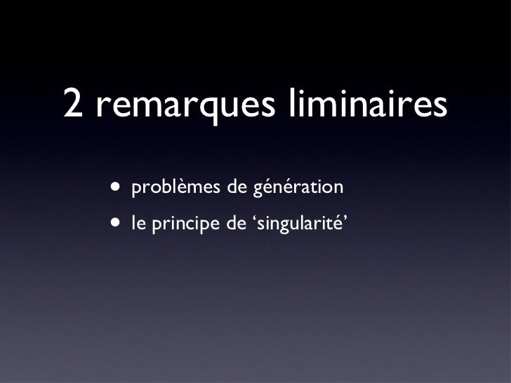 2 remarques liminaires <ul><li>problèmes de génération </li></ul><ul><li>le principe de 'singularité' </li></ul>