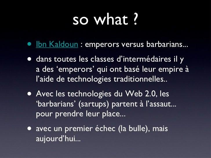 so what ? <ul><li>Ibn Kaldoun  : emperors versus barbarians... </li></ul><ul><li>dans toutes les classes d'intermédaires i...