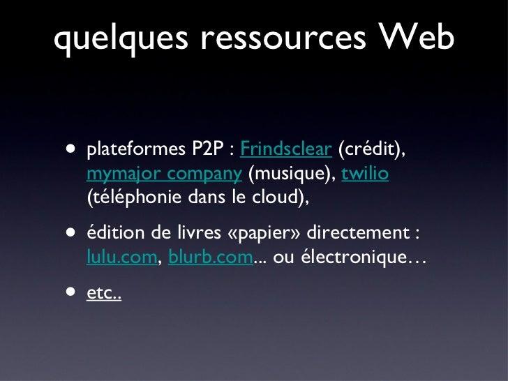 quelques ressources Web <ul><li>plateformes P2P :  Frindsclear  (crédit),  mymajor company  (musique),  twilio  (téléphoni...