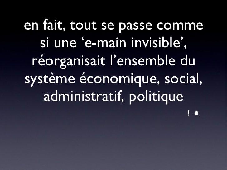 en fait, tout se passe comme si une 'e-main invisible', réorganisait l'ensemble du système économique, social, administrat...