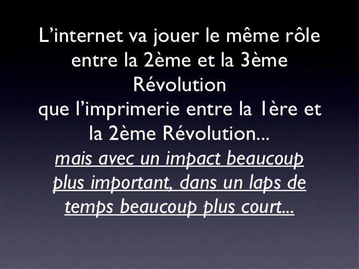 L'internet va jouer le même rôle entre la 2ème et la 3ème Révolution que l'imprimerie entre la 1ère et la 2ème Révolution....