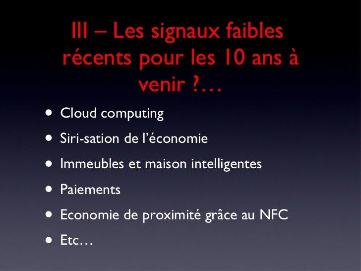 III – Les signaux faibles  récents pour les 10 ans à venir ?… <ul><li>Cloud computing </li></ul><ul><li>Siri-sation de l'é...