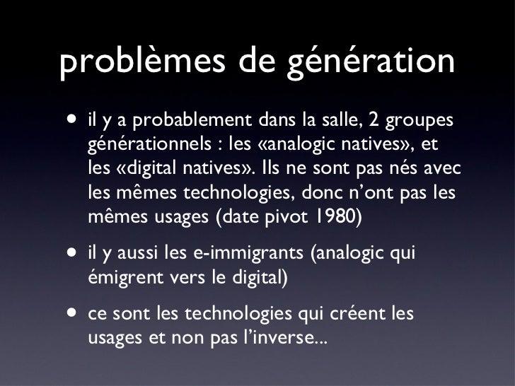 problèmes de génération <ul><li>il y a probablement dans la salle, 2 groupes générationnels : les «analogic natives», et l...