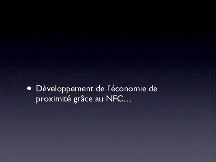 <ul><li>Développement de l'économie de proximité grâce au NFC… </li></ul>