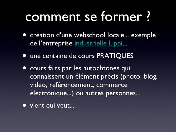 comment se former ? <ul><li>création d'une webschool locale... exemple de l'entreprise  industrielle Lippi ... </li></ul><...