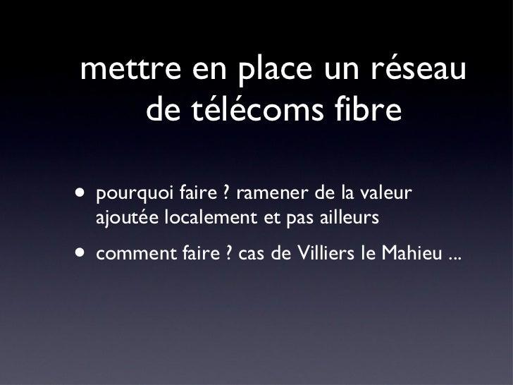 mettre en place un réseau de télécoms fibre <ul><li>pourquoi faire ? ramener de la valeur ajoutée localement et pas ailleu...