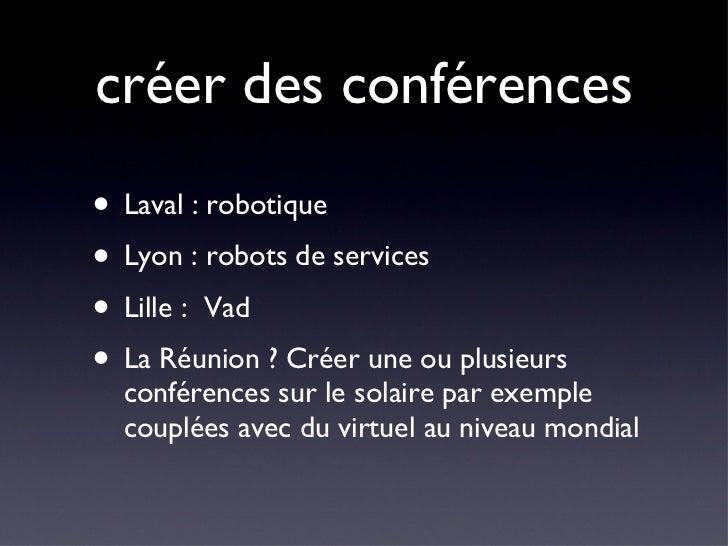 créer des conférences <ul><li>Laval : robotique </li></ul><ul><li>Lyon : robots de services </li></ul><ul><li>Lille :  Vad...