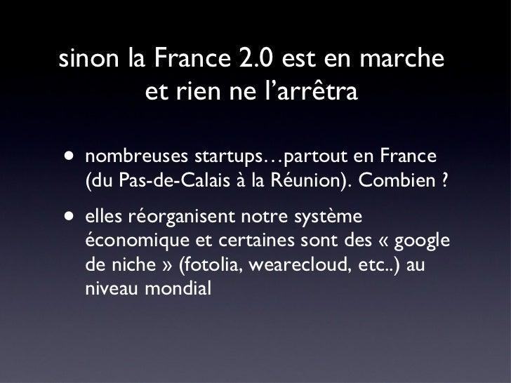 sinon la France 2.0 est en marche  et rien ne l'arrêtra  <ul><li>nombreuses startups…partout en France (du Pas-de-Calais à...
