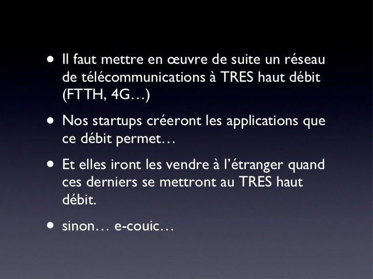 <ul><li>Il faut mettre en œuvre de suite un réseau de télécommunications à TRES haut débit (FTTH, 4G…) </li></ul><ul><li>N...