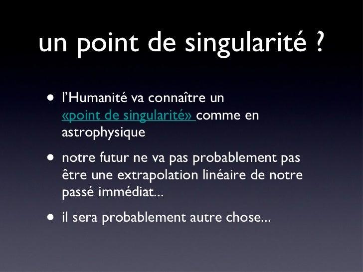 un point de singularité ? <ul><li>l'Humanité va connaître un  «point de singularité»  comme en astrophysique </li></ul><ul...