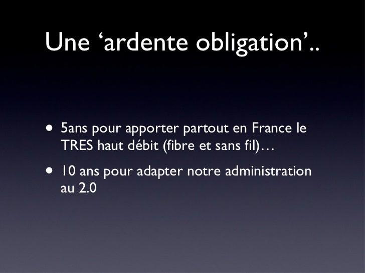 Une 'ardente obligation'.. <ul><li>5ans pour apporter partout en France le TRES haut débit (fibre et sans fil)… </li></ul>...