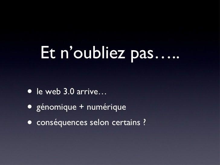 Et n'oubliez pas….. <ul><li>le web 3.0 arrive… </li></ul><ul><li>génomique + numérique </li></ul><ul><li>conséquences selo...