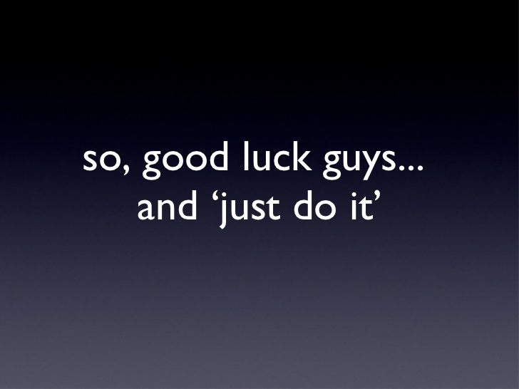 so, good luck guys...  and 'just do it'
