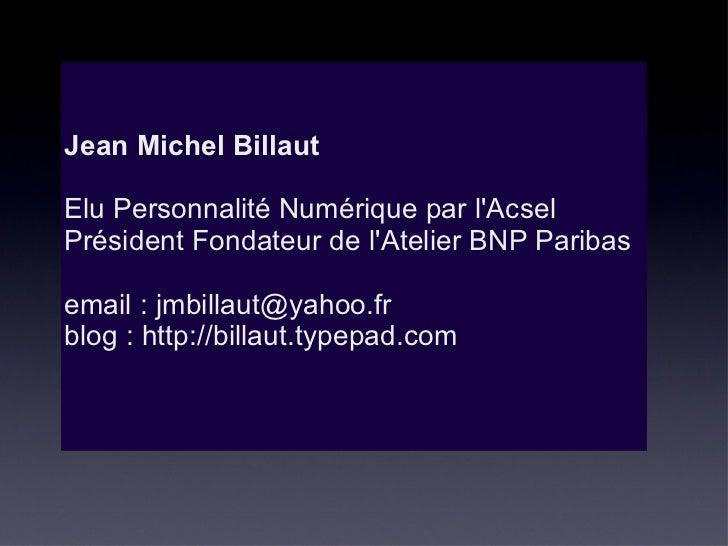Jean Michel Billaut    Elu Personnalité Numérique par l'Acsel Président Fondateur de l'Atelier BNP Paribas email : jmbilla...