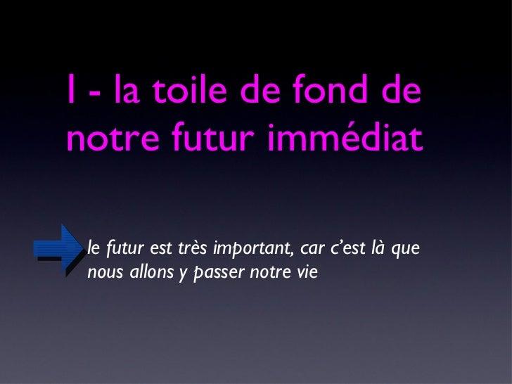 I - la toile de fond de notre futur immédiat <ul><li>le futur est très important, car c'est là que nous allons y passer no...
