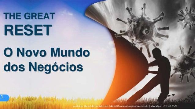 O Novo Mundo dos Negócios THE GREAT RESET 1 professor Daniel de Carvalho Luz | daniel@universocorporativo.com.br | whatsAp...