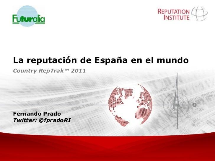 La reputación de España en el mundoCountry RepTrak™ 2011Fernando PradoTwitter: @fpradoRI