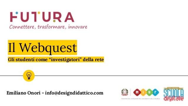 """Il Webquest Emiliano Onori - info@designdidattico.com Gli studenti come """"investigatori"""" della rete"""