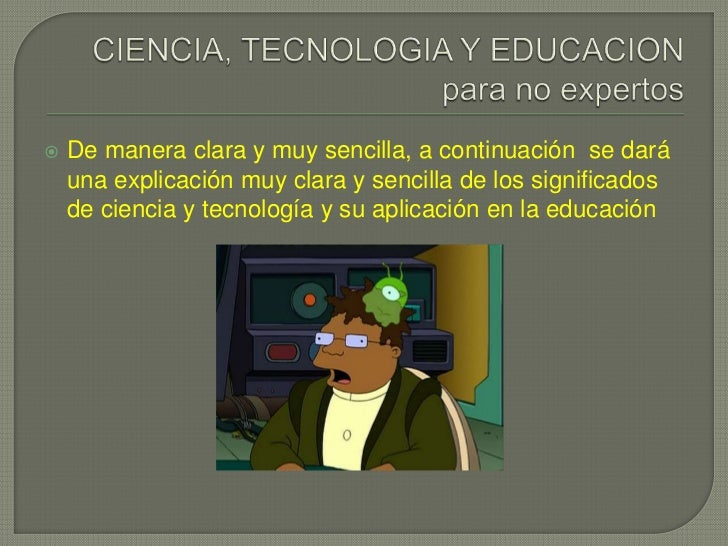 CIENCIA, TECNOLOGIA Y EDUCACION para no expertos<br />De manera clara y muy sencilla, a continuación  se dará una explicac...