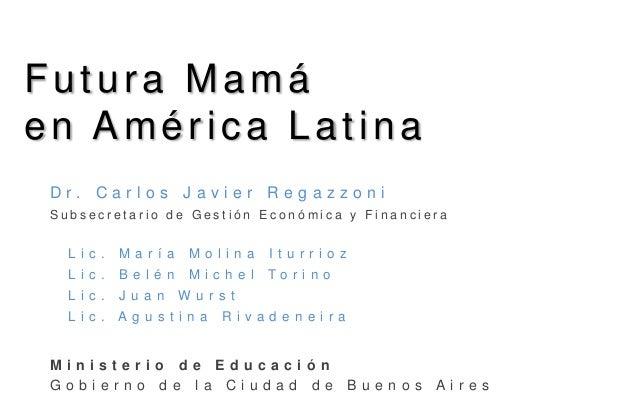 Futura Mamá en América Latina D r . C a r l o s J a v i e r R e g a z z o n i S u b s e c r e t a r i o d e G e s t i ó n ...