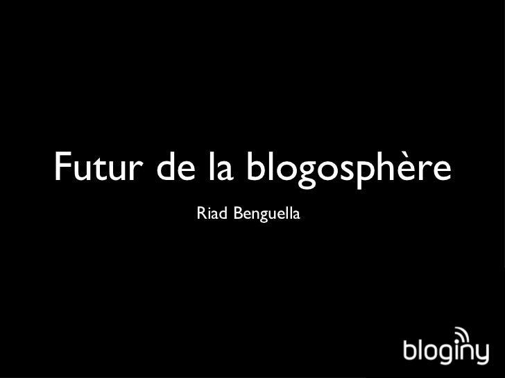 Futur de la blogosphère <ul><li>Riad Benguella </li></ul>