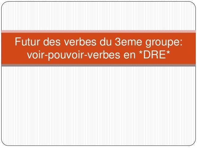 Futur des verbes du 3eme groupe:  voir-pouvoir-verbes en *DRE*