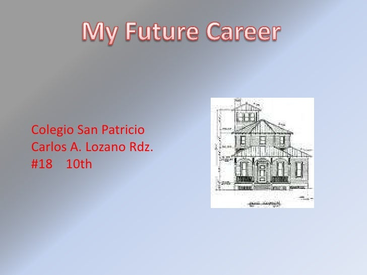 My Future Career<br />Colegio San Patricio<br />Carlos A. Lozano Rdz.<br />#18    10th<br />